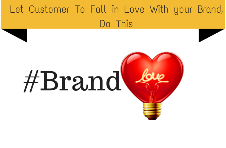 Let Customer To Fall in Love With your Brand, Do This